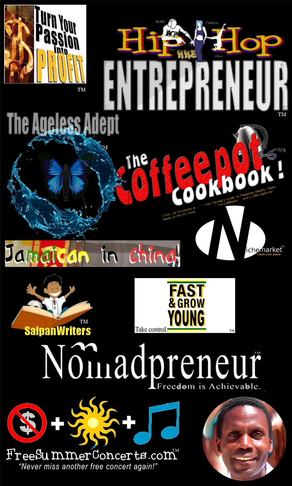 Brands & Books! - In the process of pursuing my passions, I've launched several brands each with a  unique website, and/or products designed to help others who share the same passions, interests or hobbies.  Whether you're a HipHopEntrepreneur™, Nomadpreneur™, lover of inspirational LifeRhymes™, a  SaipanWriter™, GuamWriter or interested in SaipanLiving™ or simply love to attend FreeSummerConcerts™, I've created a dedicated site for each one!